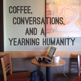 coffee, conversations, and a yearning humanity